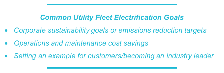 Common Utility Fleet Electrification Goals: Corporate sustainability goals or emissions reduction targets, Operations and maintenance cost savings, Setting an example for customers/becoming an industry leader